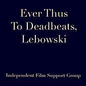 Ever Thus to Deadbeats, Lebowski by Independent Film Support Group