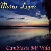 Cambiaste Mi Vida von Marco Lopez