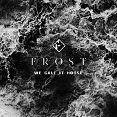 We Call It House by Frost