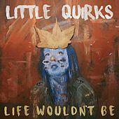 Life Wouldn't Be by Little Quirks