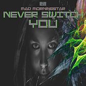 Never Switch You von Mad Morningstar