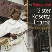 The Sensational Sister Rosetta Tharpe from Carnegie Hall to Antibes by Sister Rosetta Tharpe