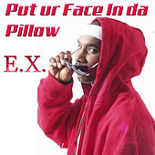 Put ur face in da pillow by The Ex