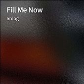Fill Me Now by Smog