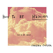 How To Be Human by Chelsea Cutler