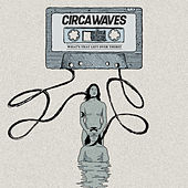 What's That Left Over There? by Circa Waves