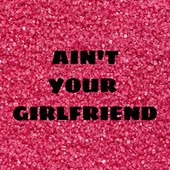 Ain't Your Girlfriend van Various Artists