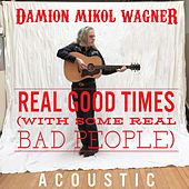 Real Good Times With Some Real Bad People (Acoustic) by Damion Mikol Wagner