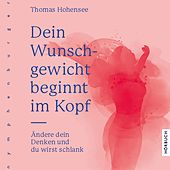 Dein Wunschgewicht beginnt im Kopf (Ändere dein Denken und du wirst schlank) von Thomas Hohensee