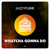 Whatcha Gonna Do de JazzyFunk