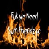 Fuk We Need Sum Friendz Fo by Kael