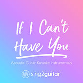 If I Can't Have You (Acoustic Guitar Karaoke Instrumentals) de Sing2Guitar