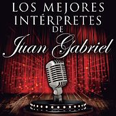 Los Mejores Intérpretes de Juan Gabriel by Various Artists