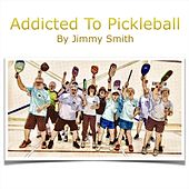Addicted to Pickleball by Jimmy Smith
