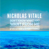 Don't Know What You Want From Me (I've Given U Everything) by Nicholas Vitale