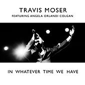 In Whatever Time We Have (feat. Angela Orlandi Colgan) von Travis Moser