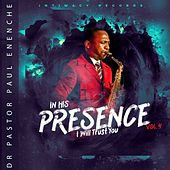 In His Presence (I Will Trust You), Vol 4 by Dr Pastor Paul Enenche