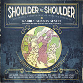 Shoulder to Shoulder: Centennial Tribute to Women's Suffrage by Karrin Allyson Sextet