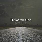 Dying to See by Clayton Jennings
