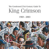 The Condensed 21st Century Guide To King Crimson (1969 - 2003) by King Crimson