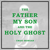 The Father, My Son, and the Holy Ghost by Craig Morgan