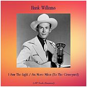 I Saw The Light / Six More Miles (To The Graveyard) (All Tracks Remastered) by Hank Williams