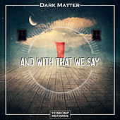 And With That We Say by Dark Matter