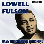 Have You Changed Your Mind de Lowell Fulson