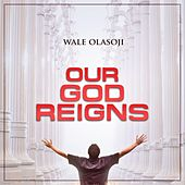 Our God Reigns by Wale Olasoji