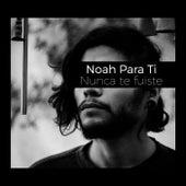 Nunca Te Fuiste by Noah para ti