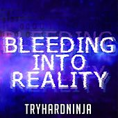 Bleeding Into Reality by TryHardNinja