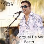 Larguei de Ser Besta (Ao Vivo) de Cristiano Franco
