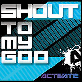 Shout to my God by Activate