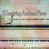 10 Inspiring Ambient Piano by Relaxing Piano Music Consort