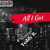 All I Got by Teddy B!