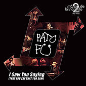 I Saw You Saying (That You Say That You Saw) (ao Vivo) by Pato Fu