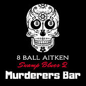 Murderers Bar: Swamp Blues 2 by 8 Ball Aitken