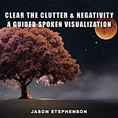 Clear the Clutter & Negativity: A Guided Spoken Visualization by Jason Stephenson