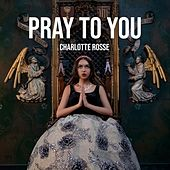 Pray to You by Charlotte Rosse