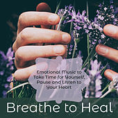 Breathe to Heal – Emotional Music to Take Time for Yourself, Pause and Listen to Your Heart by Various Artists