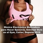 Música Electrónica Motivadora para Hacer Ejercicio, Entrenar Duro en el Gym, Correr, Deporte 2019 de Various Artists