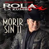 Morir Sin Ti by Rolando Ortegón Y Su Grupo Rola La Kumbia