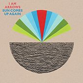 Sun Comes Up Again by I Am Arrows