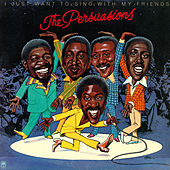 I Just Want To Sing With My Friends by The Persuasions