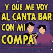 Y Que Me Voy Al Canta Bar Con Mi Compa de Various Artists