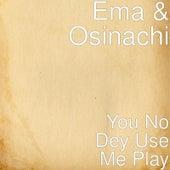 You No Dey Use Me Play di Ema
