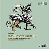 Global Player Maximilian: Musikalisches Networking um 1500 de Ensemble rosarum flores