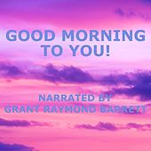 Good Morning To You! - Guided Spoken Meditation To Gently Invigorate Your Mind & Body With Positive Energy by Grant Raymond Barrett