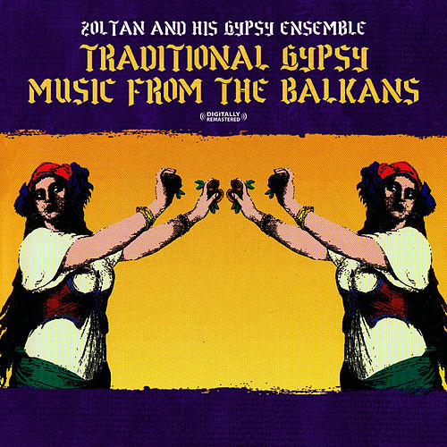 Traditional Gypsy Music From The Balkans (Digitally Remastered) by Zoltan & His Gypsy Ensemble