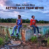 Better Late Than Never by Dem Jackson Boyz